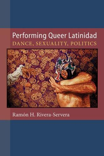 Performing Queer Latinidad: Dance, Sexuality, Politics - Triangulations: Lesbian/Gay/Queer Theater/Drama/Performance (Paperback)