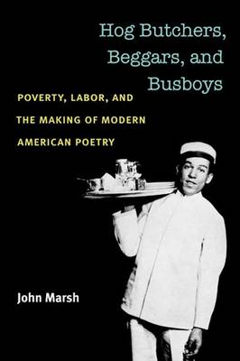Hog Butchers, Beggars, and Busboys: Poverty, Labor, and the Making of Modern American Poetry - Class : Culture (Paperback)