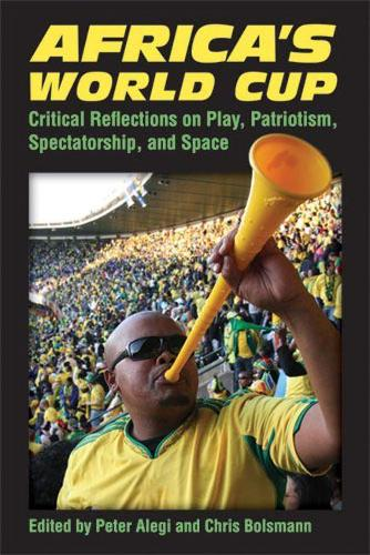 Africa's World Cup: Critical Reflections on Play, Patriotism, Spectatorship and Space (Paperback)