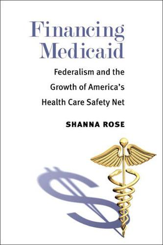 Financing Medicaid: Federalism and the Growth of America's Health Care Safety Net (Paperback)