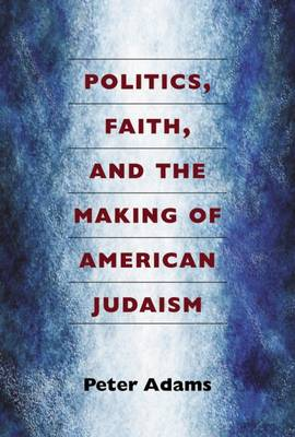 Politics, Faith, and the Making of American Judaism (Paperback)
