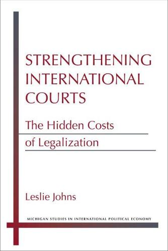 Strengthening International Courts: The Hidden Costs of Legalization - Michigan Studies in International Political Economy (Paperback)