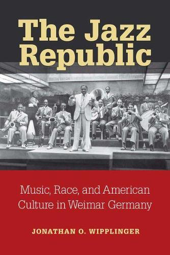 The Jazz Republic: Music, Race, and American Culture in Weimar Germany - Social History, Popular Culture, and Politics in Germany (Paperback)