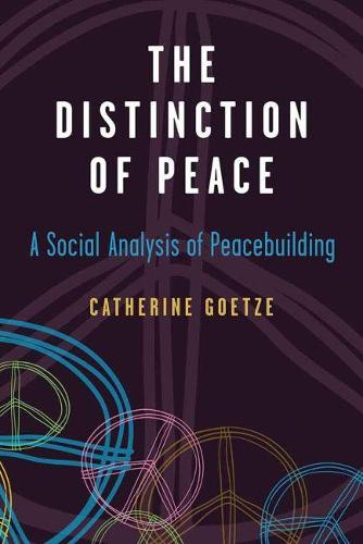 The Distinction of Peace: A Social Analysis of Peacebuilding - Configurations: Critical Studies of World Politics (Paperback)