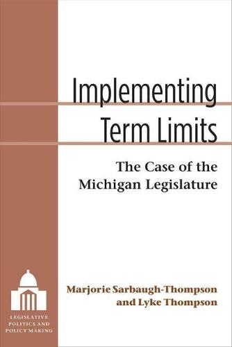 Implementing Term Limits: The Case of the Michigan Legislature - Legislative Politics and Policy Making (Paperback)