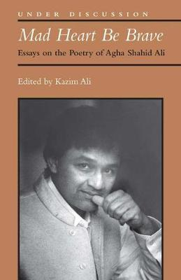 Mad Heart Be Brave: Essays on the Poetry of Agha Shahid Ali - Under Discussion (Paperback)