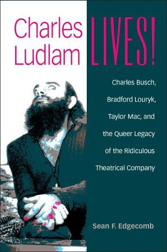 Charles Ludlam Lives!: Charles Busch, Bradford Louryk, Taylor Mac, and the Queer Legacy of the Ridiculous Theatrical Company - Triangulations: Lesbian/Gay/Queer Theater/Drama/Performance (Paperback)