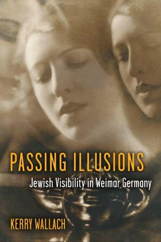 Passing Illusions: Jewish Visibility in Weimar Germany - Social History, Popular Culture, and Politics in Germany (Paperback)