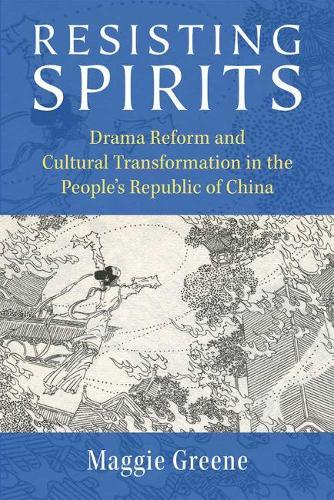 Resisting Spirits: Drama Reform and Cultural Transformation in the People's Republic of China - China Understandings Today (Paperback)