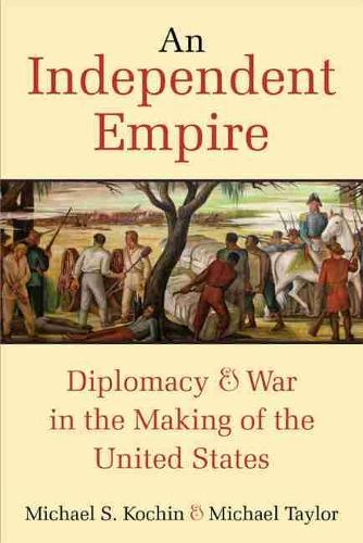 An Independent Empire: Diplomacy & War in the Making of the United States (Paperback)