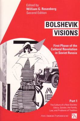Bolshevik Visions v. 1; Culture of a New Society - Ethics, Gender, Family, Law and Problems of Tradition: First Phase of the Cultural Revolution in Soviet Russia - Ann Arbor Paperbacks (Paperback)
