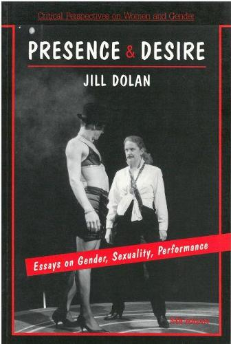 Presence and Desire: Essays on Gender, Sexuality, Performance - Critical Perspectives on Women and Gender (Paperback)