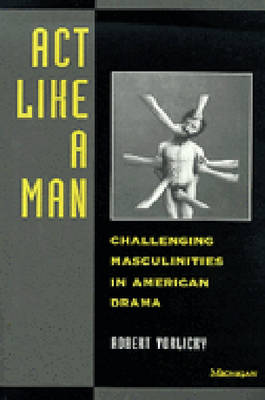 Act Like a Man: Challenging Masculinities in American Drama (Paperback)