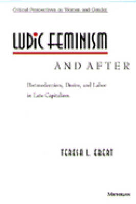 Ludic Feminism and After: Postmodernism, Desire, and Labor in Late Capitalism - Critical Perspectives on Women and Gender (Paperback)