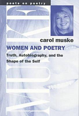 Women and Poetry: Truth, Autobiography and the Shape of the Self - Poets on Poetry (Paperback)