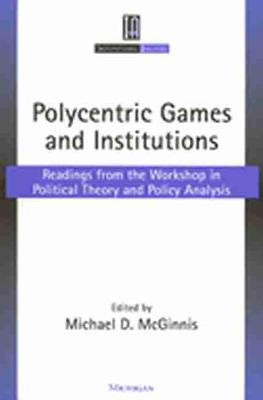 Polycentric Games and Institutions: Readings from the Workshop in Political Theory and Policy Analysis - Institutional Analysis (Paperback)