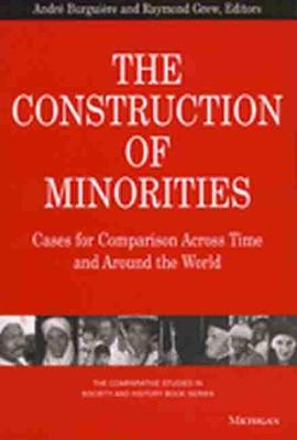 The Construction of Minorities: Cases of Comparison Across Time and Around the World - The Comparative Studies in Society & History Book (Paperback)