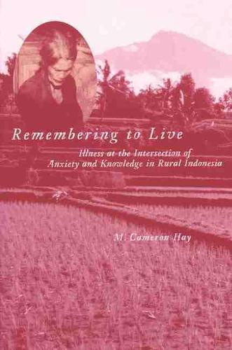 Remembering to Live: Illness at the Intersection of Anxiety and Knowledge in Rural Indonesia (Paperback)