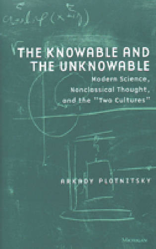 The Knowable and the Unknowable: Modern Science, Nonclassical Thought and the Two Cultures - Studies in Literature & Science (Paperback)