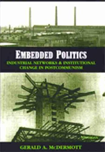 Embedded Politics: Industrial Networks and Institutional Change in Postcommunism (Paperback)