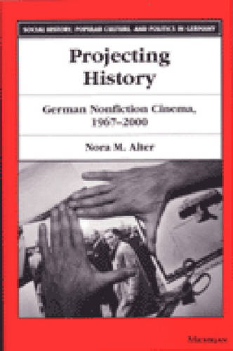Projecting History: German Non-fiction Cinema 1967-2000 - Social History, Popular Culture and Politics in Germany (Paperback)