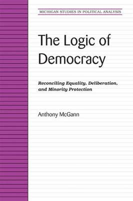 The Logic of Democracy: Reconciling Equality, Deliberation, and Minority Protection - Michigan Studies in Political Analysis (Paperback)