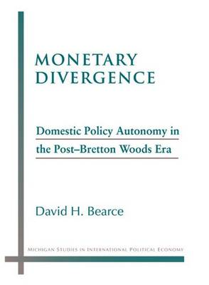 Monetary Divergence: Domestic Policy Autonomy in the Post-bretton Woods Era - Michigan Studies in International Politics (Paperback)
