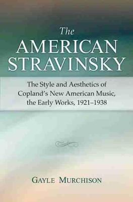 The American Stravinsky: The Style and Aesthetics of Copland's New American Music, the Early Works, 1921-1938 (Paperback)