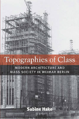 Topographies of Class: Modern Architecture and Mass Society in Weimar Berlin (Hardback)