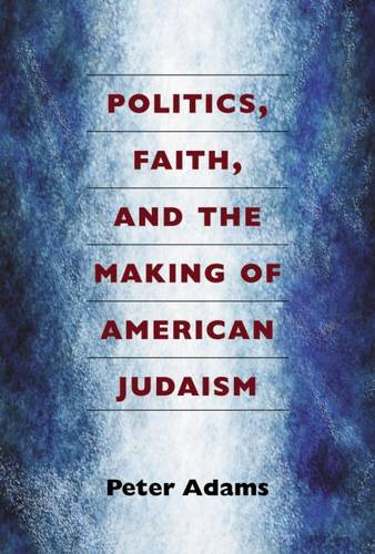 Politics, Faith, and the Making of American Judaism (Hardback)
