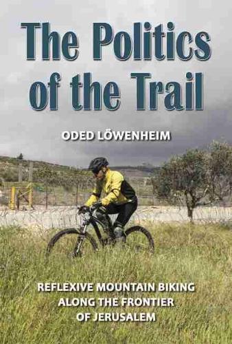 The Politics of the Trail: Reflexive Mountain Biking along the Frontier of Jerusalem (Hardback)