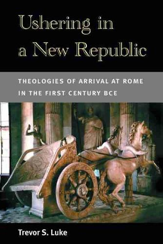 Ushering in a New Republic: Theologies of Arrival at Rome in the First Century BCE (Hardback)