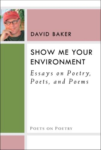 Show Me Your Environment: Essays on Poetry, Poets, and Poems - Poets on Poetry (Hardback)