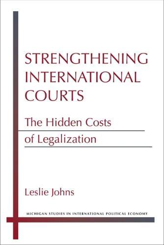 Strengthening International Courts: The Hidden Costs of Legalization - Michigan Studies in International Political Economy (Hardback)