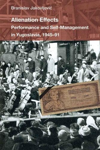 Alienation Effects: Performance and Self-Management in Yugoslavia, 1945-91 - Theater: Theory/Text/Performance (Hardback)