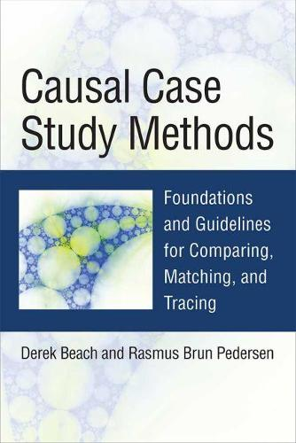 Causal Case Study Methods: Foundations and Guidelines for Comparing, Matching, and Tracing (Hardback)