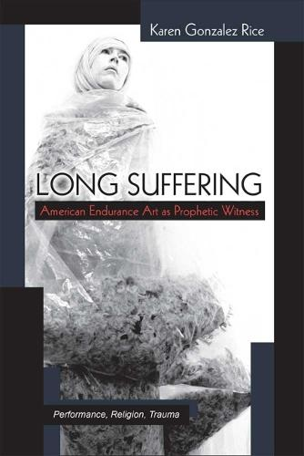 Long Suffering: American Endurance Art as Prophetic Witness - Theater: Theory/Text/Performance (Hardback)