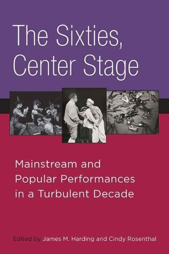 The Sixties, Center Stage: Mainstream and Popular Performances in a Turbulent Decade (Hardback)