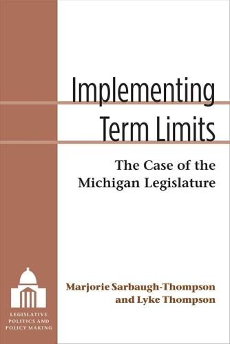 Implementing Term Limits: The Case of the Michigan Legislature - Legislative Politics and Policy Making (Hardback)