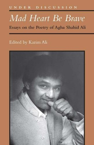 Mad Heart Be Brave: Essays on the Poetry of Agha Shahid Ali - Under Discussion (Hardback)