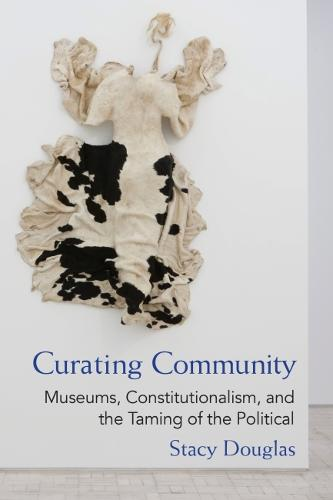 Curating Community: Museums, Constitutionalism, and the Taming of the Political - Law, Meaning, and Violence (Hardback)