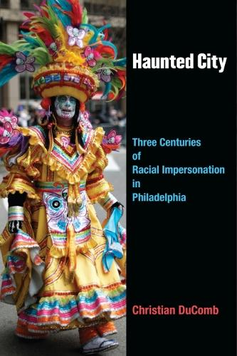 Haunted City: Three Centuries of Racial Impersonation in Philadelphia - Theater: Theory/Text/Performance (Hardback)