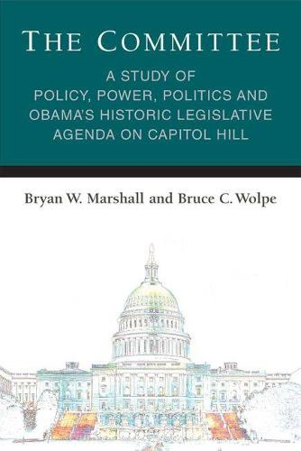 The Committee: A Study of Policy, Power, Politics and Obama's Historic Legislative Agenda on Capitol Hill - Legislative Politics And Policy Making (Hardback)