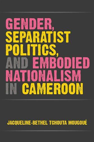 Gender, Separatist Politics and Embodied Nationalism in Cameroon - African Perspectives (Hardback)