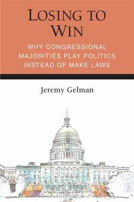 Losing to Win: Why Congressional Majorities Play Politics Instead of Make Laws - Legislative Politics And Policy Making (Hardback)