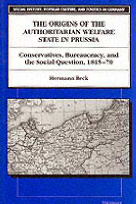 The Origins of the Authoritarian Welfare State in Prussia: Conservatives, Bureaucracy and the Social Question, 1815-70 - Social History, Popular Culture and Politics in Germany (Paperback)