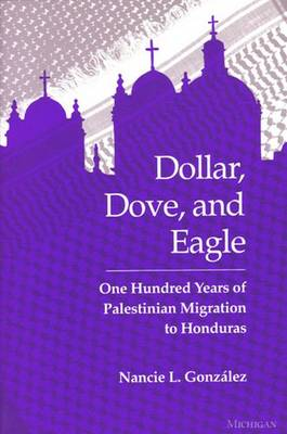 Dollar, Dove, and Eagle: One Hundred Years of Palestinian Migration to Honduras (Hardback)