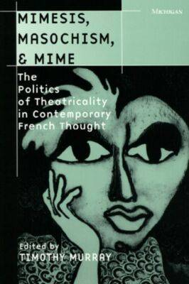Mimesis, Masochism and Mime: The Politics of Theatricality in Contemporary French Thought - Theater: Theory/Text/Performance (Hardback)