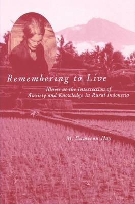 Remembering to Live: Illness at the Intersection of Anxiety and Knowledge in Rural Indonesia - Southeast Asia: Politics, Meaning and Memory (Hardback)