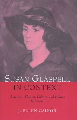 Susan Glaspell in Context: American Theater, Culture, and Politics, 1915-48 (Hardback)